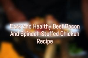 Beef Bacon And Spinach Stuffed Chicken Recipe