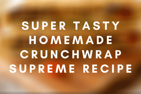 Super Tasty Homemade Crunchwrap Supreme Recipe