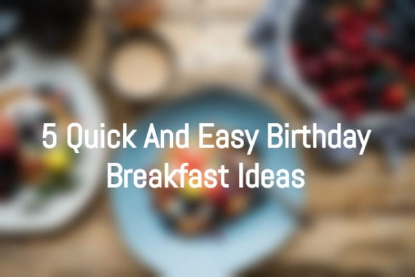5 Best & Easy Birthday Breakfast Ideas